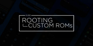 From Rooting to Installing Custom ROMS for Dummies