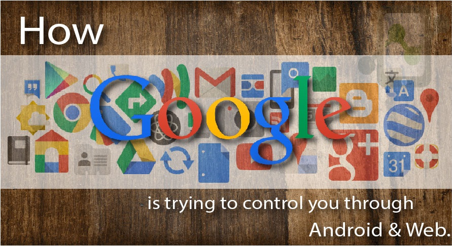 How Google is controlling you through Android & Web