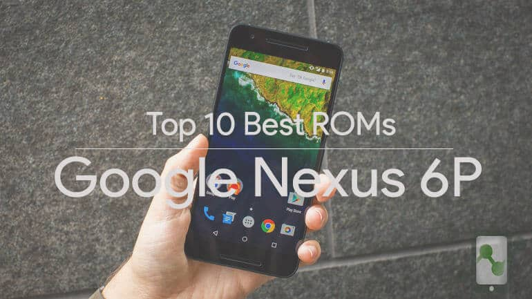 Top 10 best Custom ROMs for Google Huawei Nexus 6P